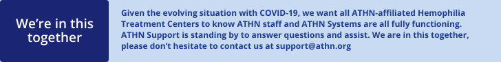 Given the evolving situation with COVID-19, we want all ATHN-affiliated Hemophilia Treatment Centers to know ATHN staff and ATHN Systems are fully functioning. ATHN Support is standing by to answer questions and assist. We are in this together, please don't hesitate to contact us at support@athn.org